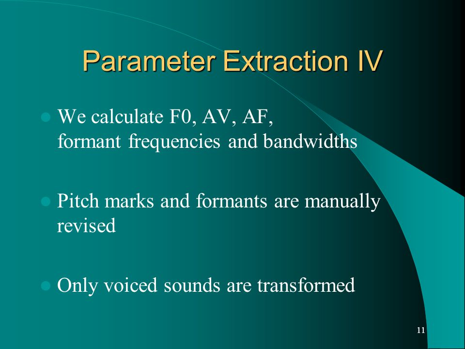11 Parameter Extraction IV We calculate F0, AV, AF, formant frequencies and bandwidths Pitch marks and formants are manually revised Only voiced sounds are transformed