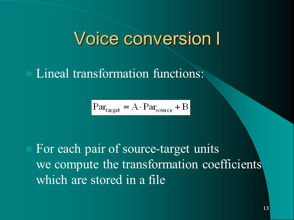 13 Voice conversion I Lineal transformation functions: For each pair of source-target units we compute the transformation coefficients which are stored in a file