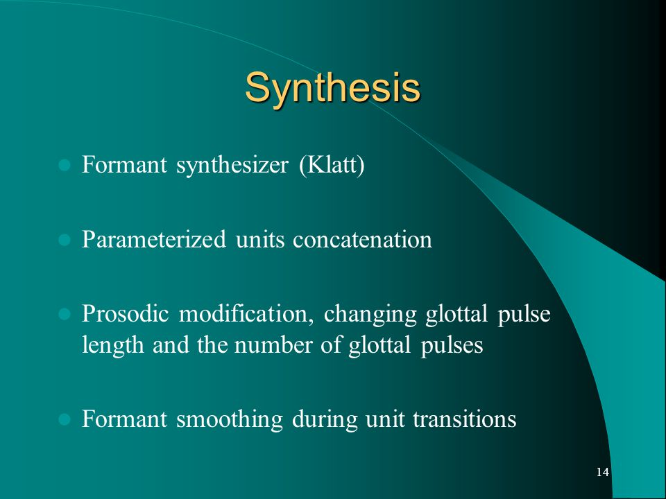14 Synthesis Formant synthesizer (Klatt) Parameterized units concatenation Prosodic modification, changing glottal pulse length and the number of glottal pulses Formant smoothing during unit transitions