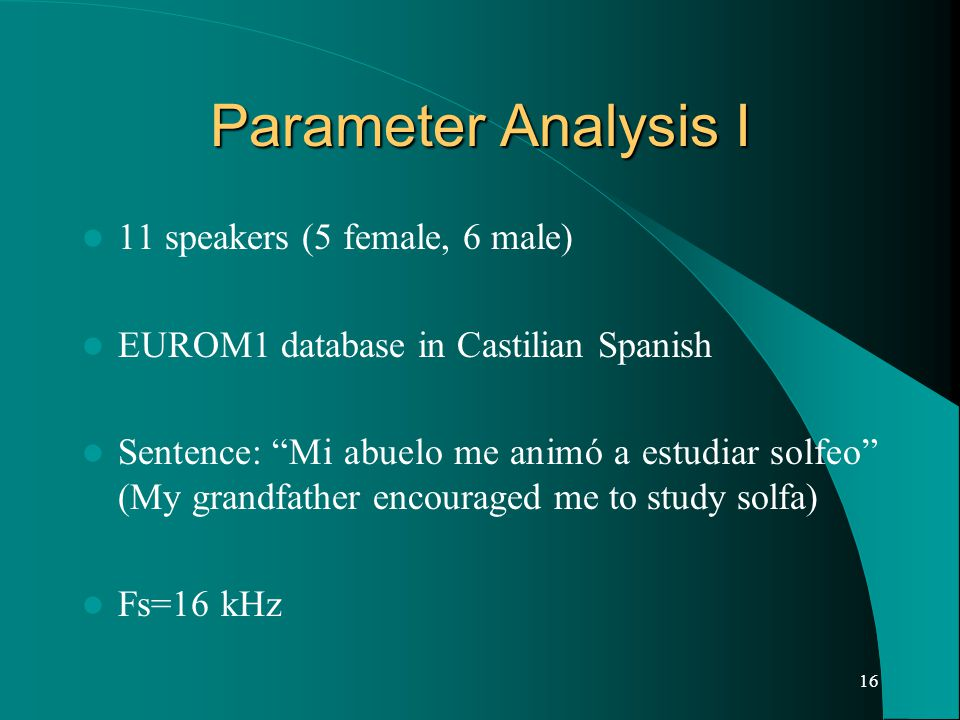 16 Parameter Analysis I 11 speakers (5 female, 6 male) EUROM1 database in Castilian Spanish Sentence: Mi abuelo me animó a estudiar solfeo (My grandfather encouraged me to study solfa) Fs=16 kHz