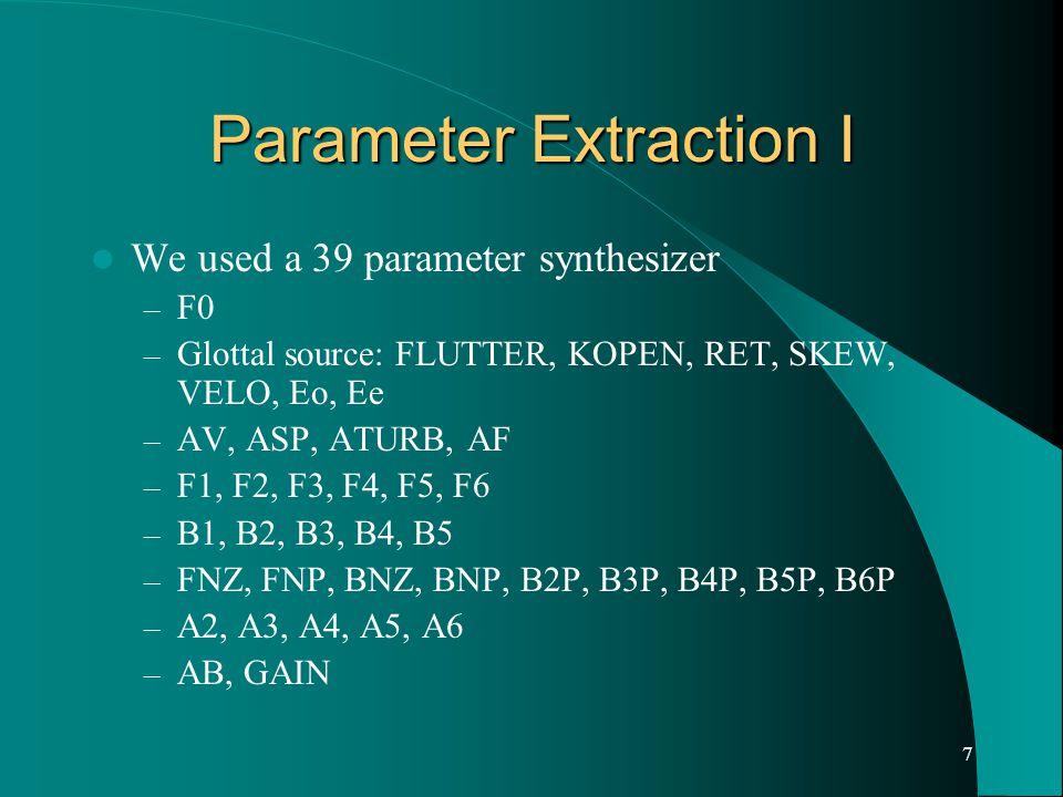 7 Parameter Extraction I We used a 39 parameter synthesizer – F0 – Glottal source: FLUTTER, KOPEN, RET, SKEW, VELO, Eo, Ee – AV, ASP, ATURB, AF – F1, F2, F3, F4, F5, F6 – B1, B2, B3, B4, B5 – FNZ, FNP, BNZ, BNP, B2P, B3P, B4P, B5P, B6P – A2, A3, A4, A5, A6 – AB, GAIN