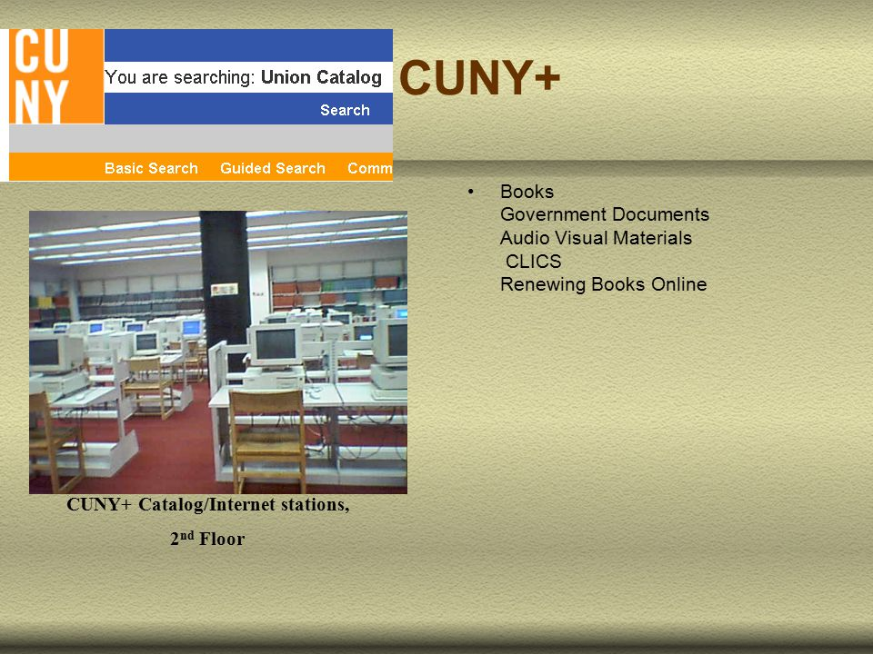 Books Government Documents Audio Visual Materials CLICS Renewing Books Online CUNY+ Catalog/Internet stations, 2 nd Floor CUNY+