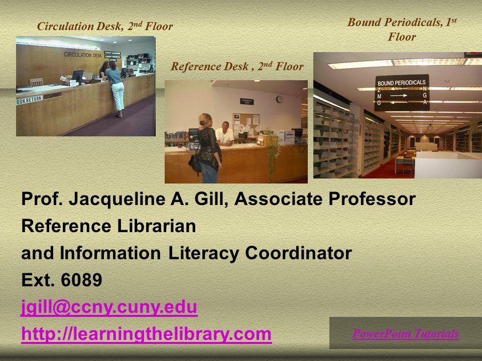Circulation Desk, 2 nd Floor Reference Desk, 2 nd Floor Bound Periodicals, 1 st Floor PowerPoint Tutorials Prof. Jacqueline A. Gill, Associate Profess