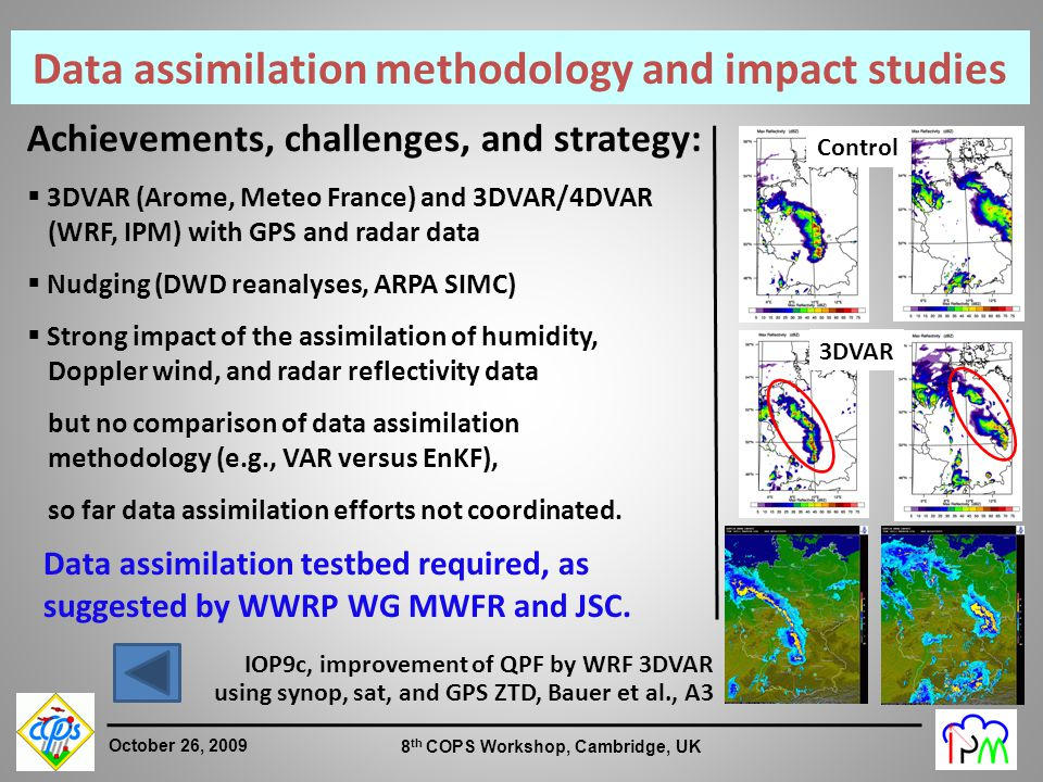 8 October 26, 2009 8 th COPS Workshop, Cambridge, UK Achievements, challenges, and strategy:  3DVAR (Arome, Meteo France) and 3DVAR/4DVAR (WRF, IPM) with GPS and radar data  Nudging (DWD reanalyses, ARPA SIMC)  Strong impact of the assimilation of humidity, Doppler wind, and radar reflectivity data but no comparison of data assimilation methodology (e.g., VAR versus EnKF), so far data assimilation efforts not coordinated.