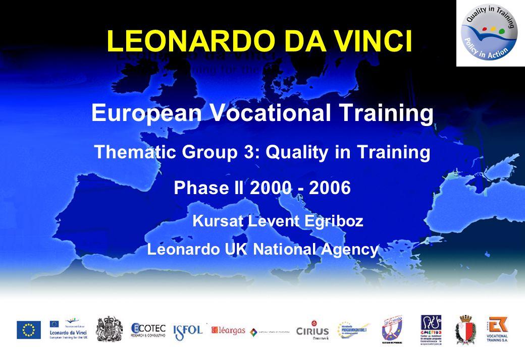 European Vocational Training Thematic Group 3: Quality in Training Phase II 2000 - 2006 Kursat Levent Egriboz Leonardo UK National Agency LEONARDO DA VINCI