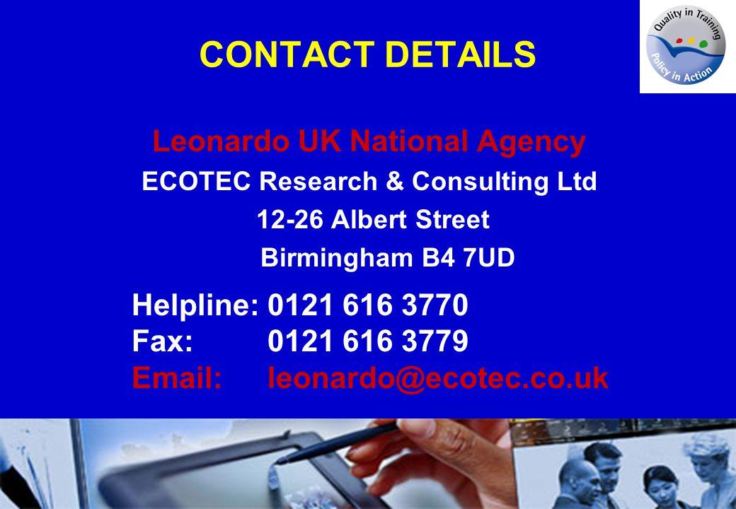 CONTACT DETAILS Leonardo UK National Agency ECOTEC Research & Consulting Ltd 12-26 Albert Street Birmingham B4 7UD Helpline:0121 616 3770 Fax:0121 616 3779 Email:leonardo@ecotec.co.uk