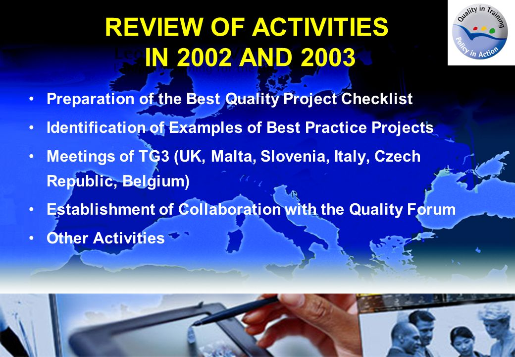 FUTURE ACTIVITIES IN 2004 Organised Quality in Training - Policy in Action Conference, Birmingham, 16-17 February 2004 Collection and Analysis of 2003 Project Information Sheets Improvement of the TG3 Project Database Carrying out thematic monitoring and dissemination activities Organising a TG3 seminar in Brussels, 17 September 2004 Collaboration with the Technical Group on Quality Meetings of TG3 (Sweden, Greece)
