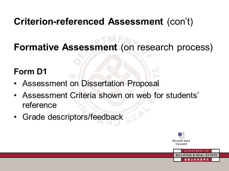 Criterion-referenced Assessment (con't) Formative Assessment (on research process) Form D1 Assessment on Dissertation Proposal Assessment Criteria shown on web for students' reference Grade descriptors/feedback