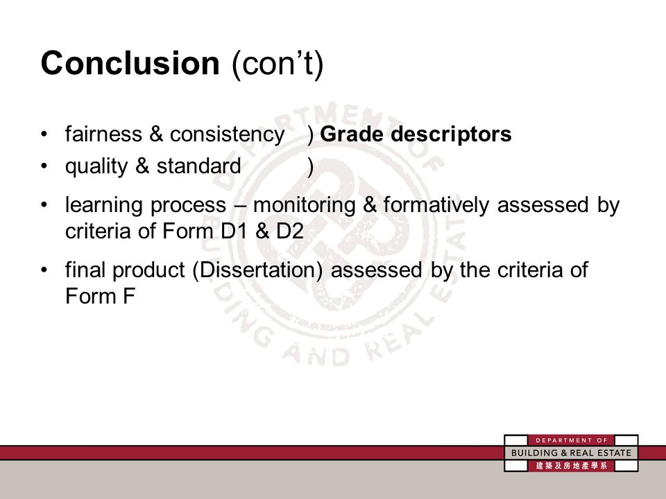 Conclusion (con't) fairness & consistency ) Grade descriptors quality & standard) learning process – monitoring & formatively assessed by criteria of Form D1 & D2 final product (Dissertation) assessed by the criteria of Form F
