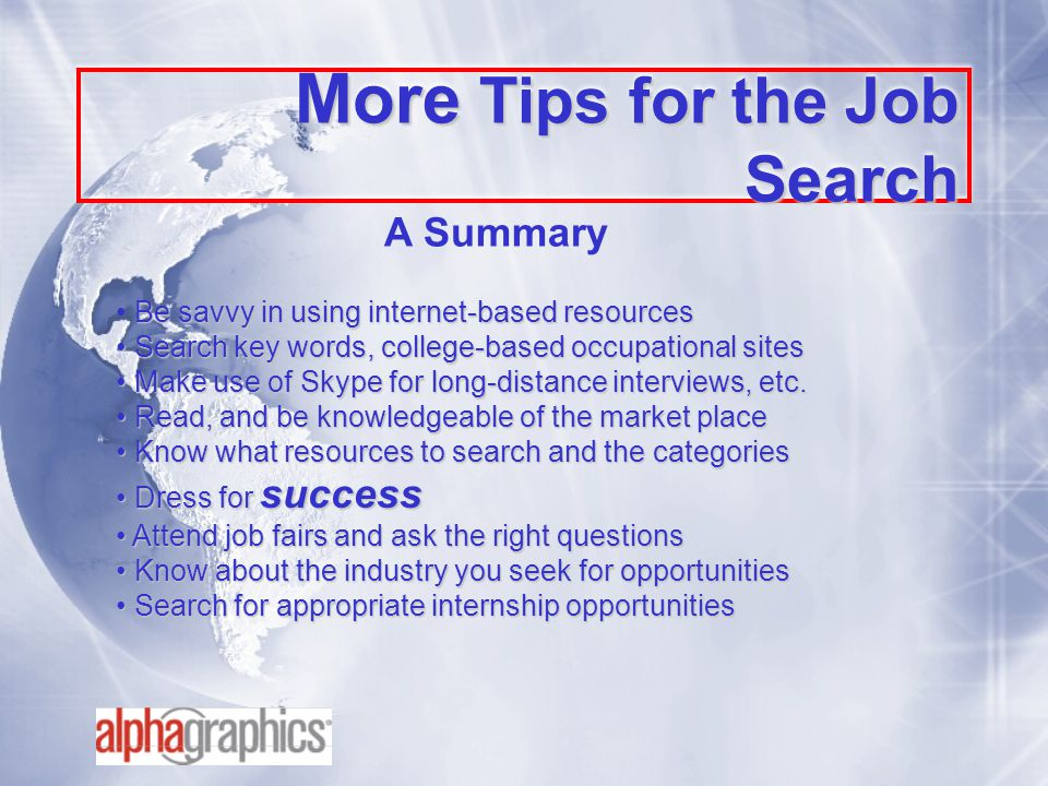 More Tips for the Job Search Be savvy in using internet-based resources Search key words, college-based occupational sites Search key words, college-based occupational sites Make use of Skype for long-distance interviews, etc.
