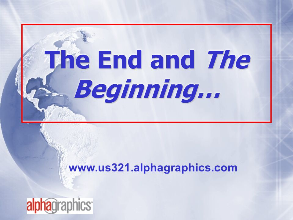 The End and The Beginning… www.us321.alphagraphics.com