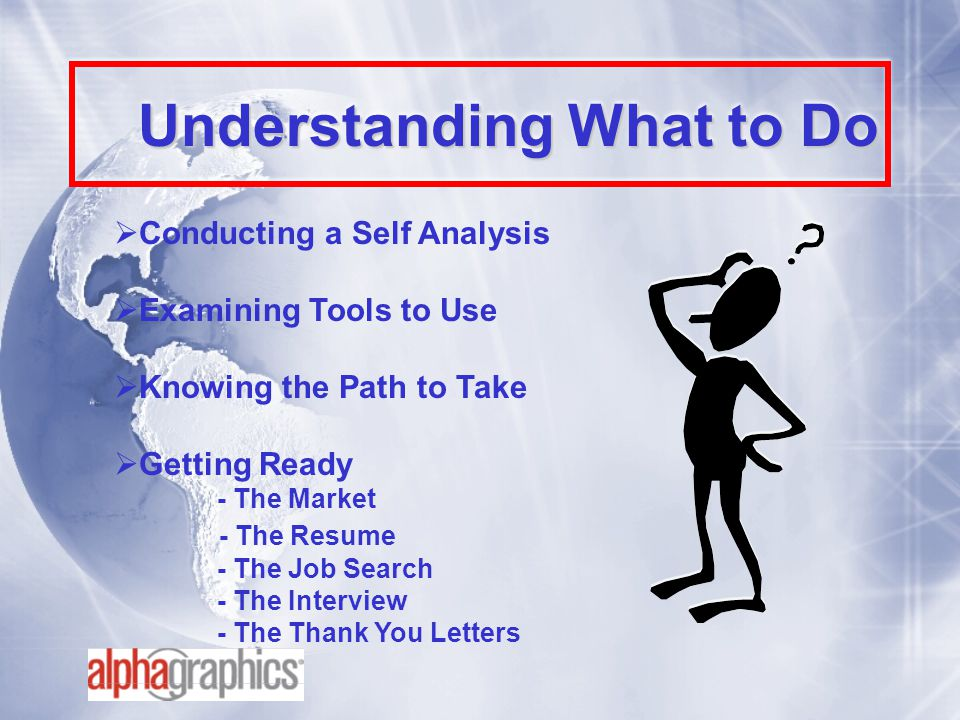 Understanding What to Do  Conducting a Self Analysis  Examining Tools to Use  Knowing the Path to Take  Getting Ready - The Market - The Resume - The Job Search - The Interview - The Thank You Letters