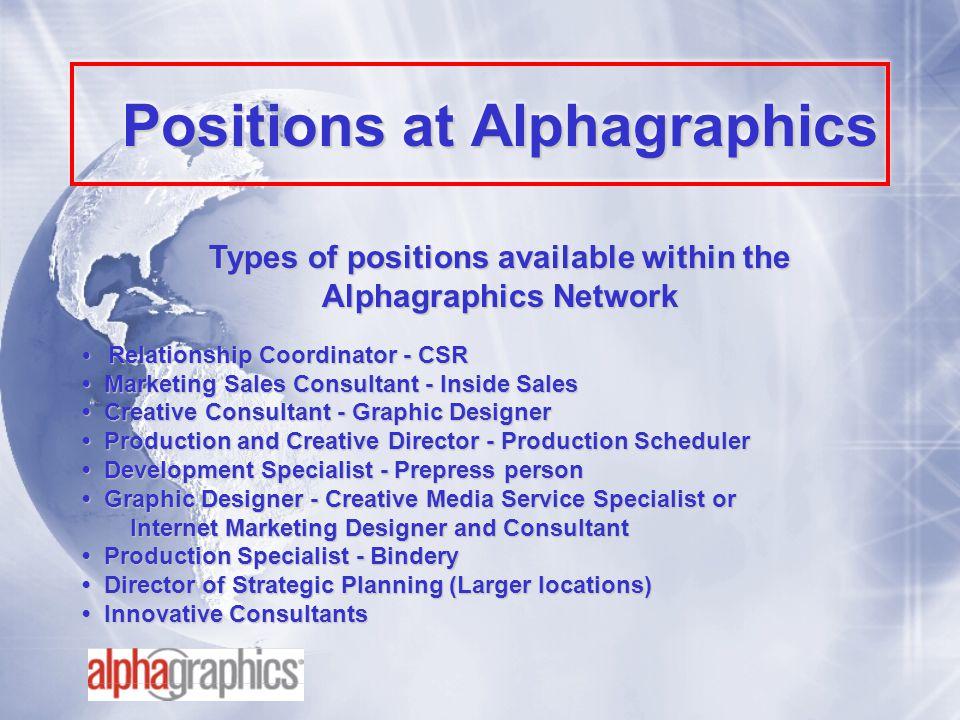 Positions at Alphagraphics Types of positions available within the Alphagraphics Network Relationship Coordinator - CSR Relationship Coordinator - CSR Marketing Sales Consultant - Inside Sales Marketing Sales Consultant - Inside Sales Creative Consultant - Graphic Designer Creative Consultant - Graphic Designer Production and Creative Director - Production Scheduler Production and Creative Director - Production Scheduler Development Specialist - Prepress person Development Specialist - Prepress person Graphic Designer - Creative Media Service Specialist or Graphic Designer - Creative Media Service Specialist or Internet Marketing Designer and Consultant Production Specialist - Bindery Production Specialist - Bindery Director of Strategic Planning (Larger locations) Director of Strategic Planning (Larger locations) Innovative Consultants Innovative Consultants