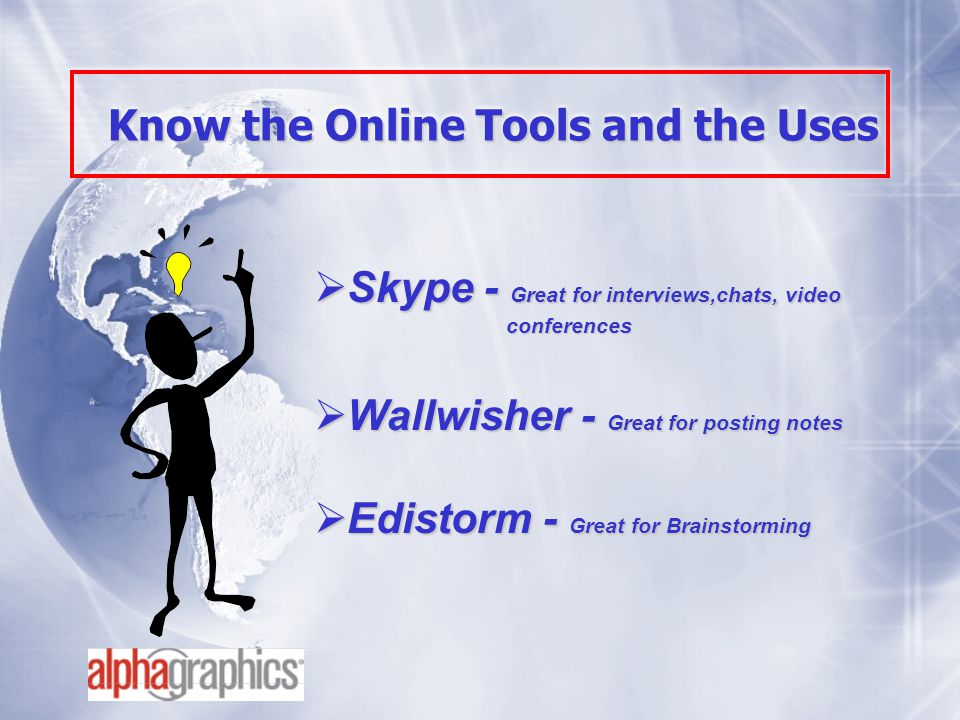 Know the Online Tools and the Uses  Skype - Great for interviews,chats, video conferences  Wallwisher - Great for posting notes  Edistorm - Great for Brainstorming