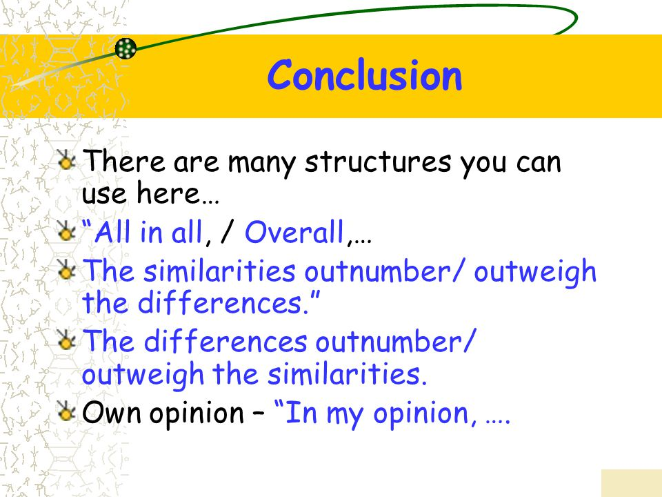 """Conclusion There are many structures you can use here… """"All in all, / Overall,… The similarities outnumber/ outweigh the differences."""" The differences"""