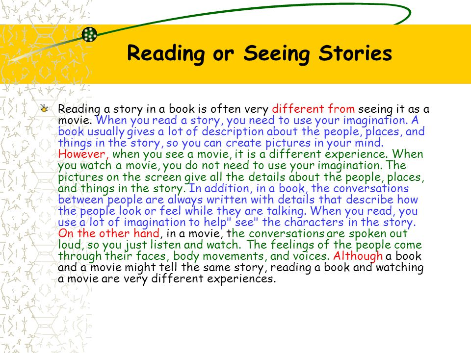 Reading or Seeing Stories Reading a story in a book is often very different from seeing it as a movie. When you read a story, you need to use your ima