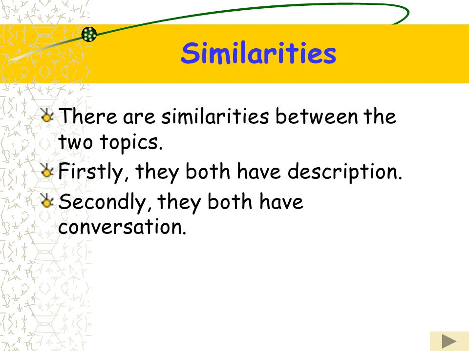 Similarities There are similarities between the two topics. Firstly, they both have description. Secondly, they both have conversation.
