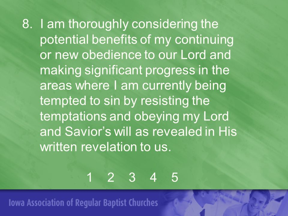 8. I am thoroughly considering the potential benefits of my continuing or new obedience to our Lord and making significant progress in the areas where