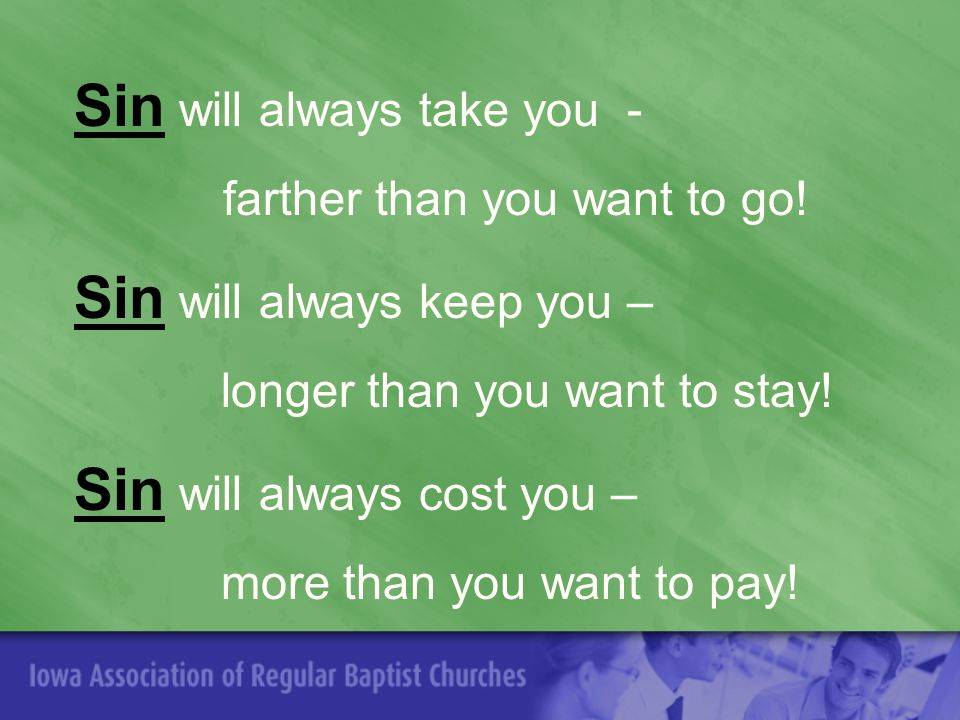 Sin will always take you - farther than you want to go.