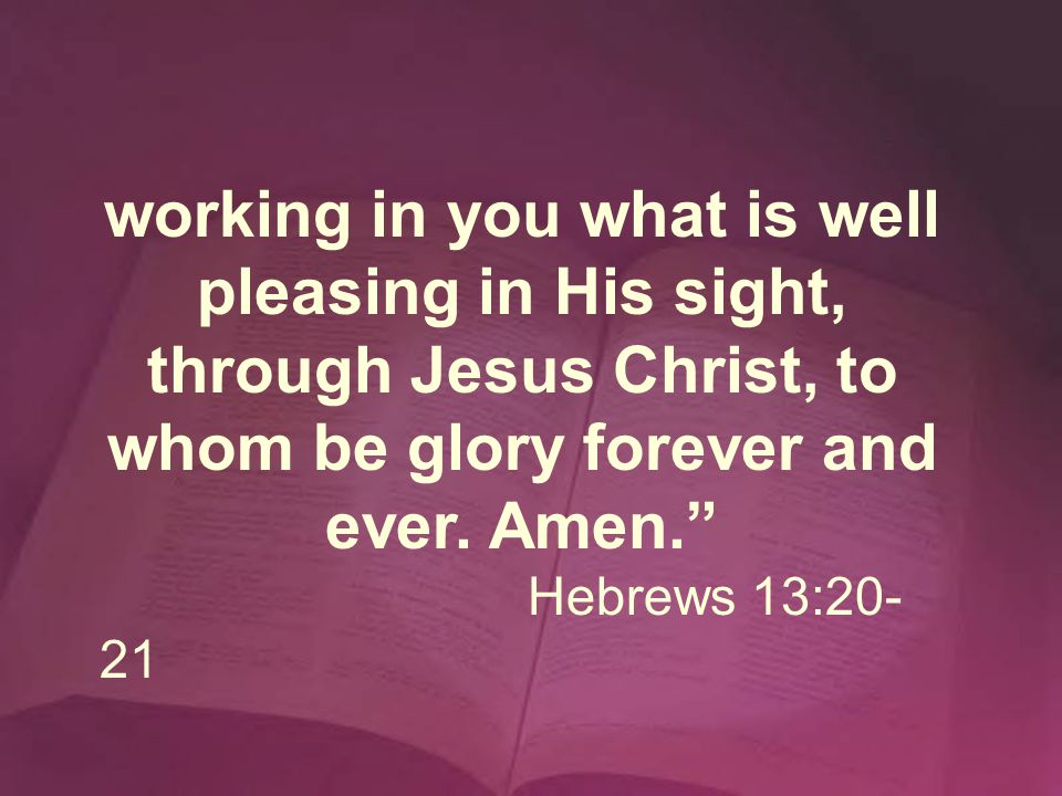 working in you what is well pleasing in His sight, through Jesus Christ, to whom be glory forever and ever.