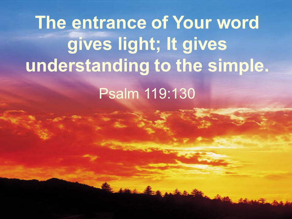 The entrance of Your word gives light; It gives understanding to the simple. Psalm 119:130