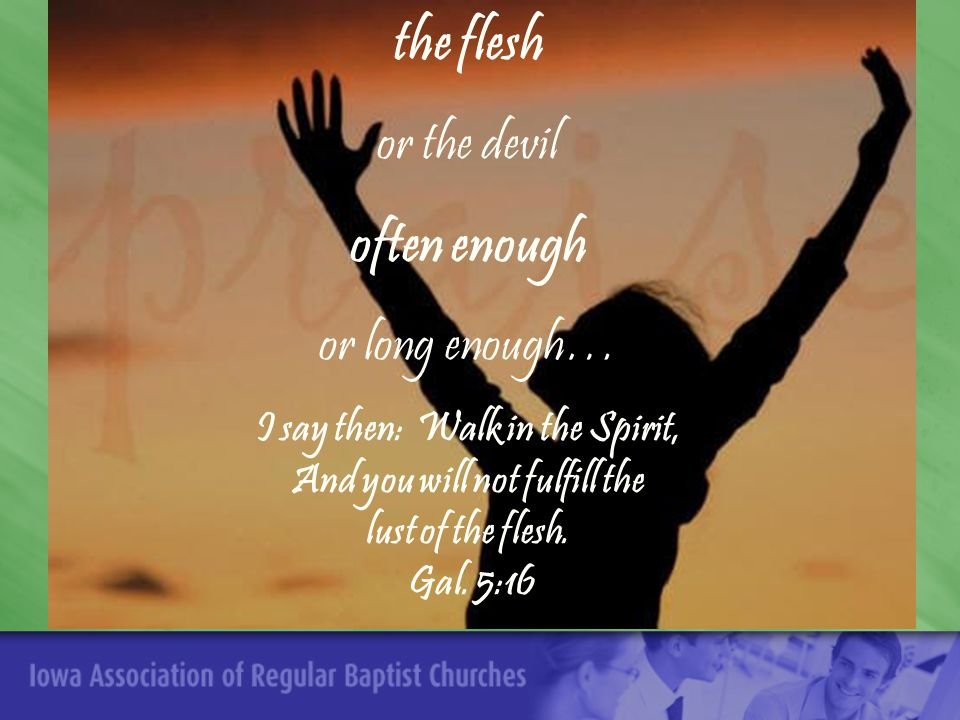 the flesh or the devil often enough or long enough… I say then: Walk in the Spirit, And you will not fulfill the lust of the flesh.