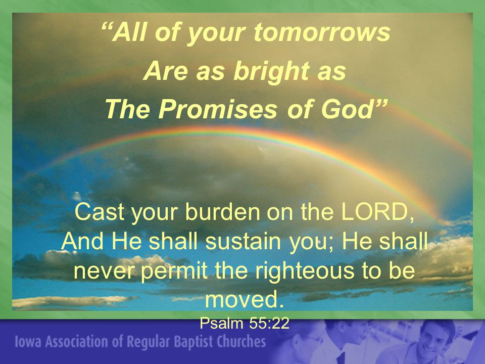 All of your tomorrows Are as bright as The Promises of God Cast your burden on the LORD, And He shall sustain you; He shall never permit the righteous to be moved.