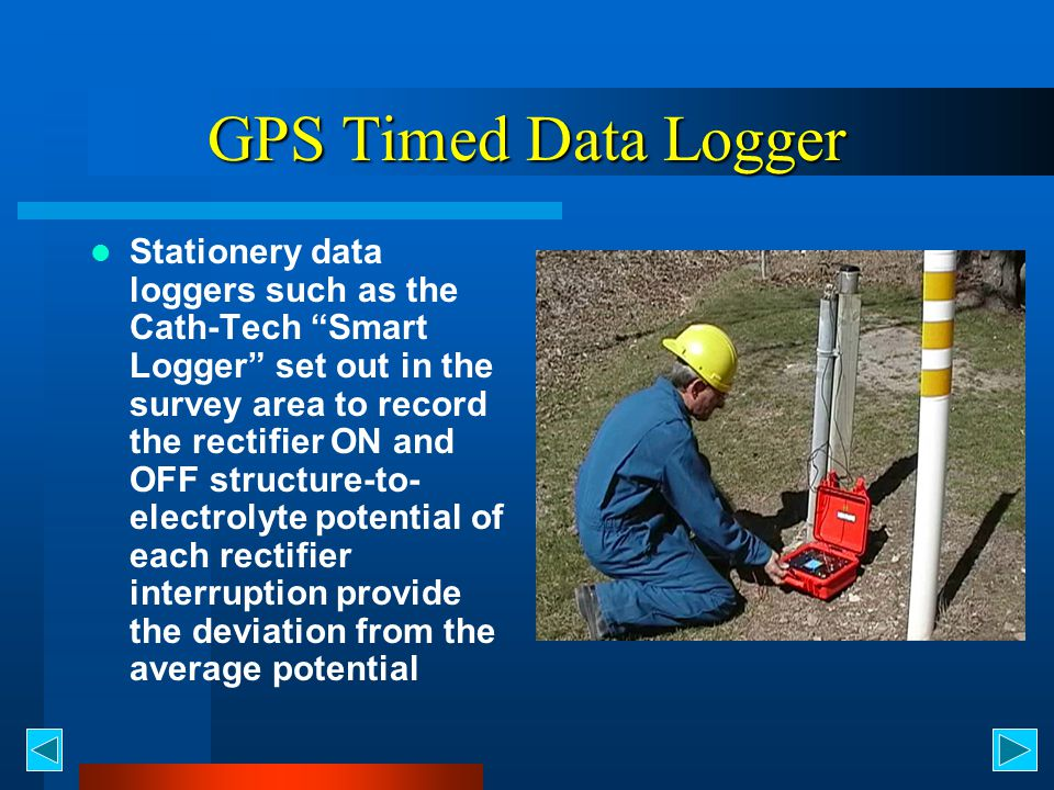 GPS Timed Data Logger Stationery data loggers such as the Cath-Tech Smart Logger set out in the survey area to record the rectifier ON and OFF structure-to- electrolyte potential of each rectifier interruption provide the deviation from the average potential