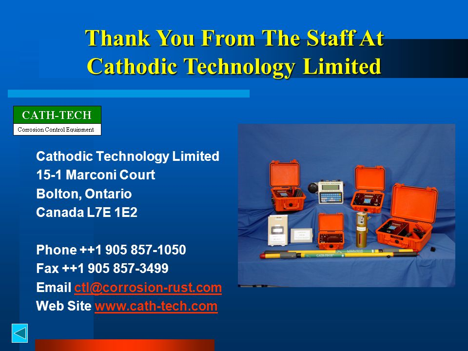 Cathodic Technology Limited 15-1 Marconi Court Bolton, Ontario Canada L7E 1E2 Phone ++1 905 857-1050 Fax ++1 905 857-3499 Email ctl@corrosion-rust.comctl@corrosion-rust.com Web Site www.cath-tech.comwww.cath-tech.com Thank You From The Staff At Cathodic Technology Limited