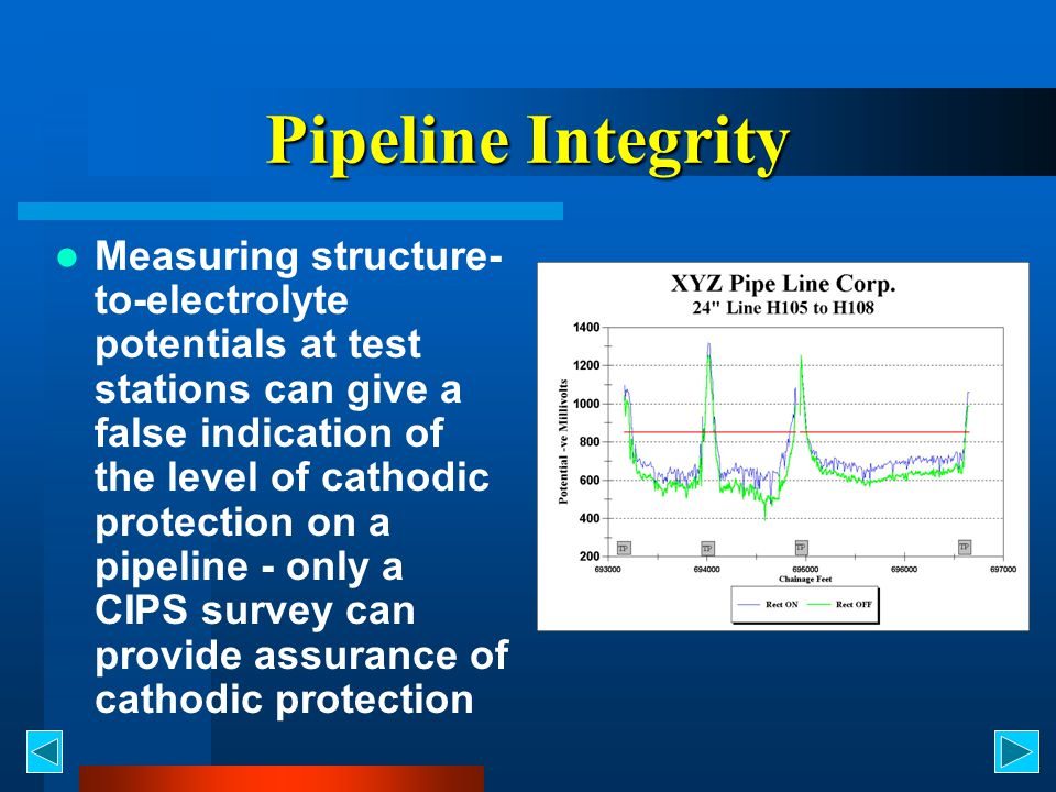 Pipeline Integrity Measuring structure- to-electrolyte potentials at test stations can give a false indication of the level of cathodic protection on a pipeline - only a CIPS survey can provide assurance of cathodic protection