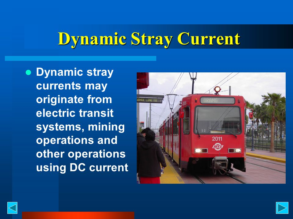 Dynamic Stray Current Dynamic stray currents may originate from electric transit systems, mining operations and other operations using DC current