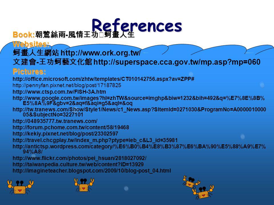References Book: 朝鷺絲雨 - 風情王功‧蚵畫人生 Websites: 蚵畫人生網站 http://www.ork.org.tw/ 文建會 - 王功蚵藝文化館 http://superspace.cca.gov.tw/mp.asp mp=060Pictures: http://office.microsoft.com/zhtw/templates/CT010142756.aspx av=ZPP# http://pennyfan.pixnet.net/blog/post/17187825 http://www.ctsp.com.tw/FISH-3A.htm http://www.google.com.tw/images hl=zhTW&source=imghp&biw=1232&bih=492&q=%E7%8E%8B% E5%8A%9F&gbv=2&aq=f&aqi=g5&aql=&oq http://tw.tranews.com/Show/Style1/News/c1_News.asp SItemId=0271030&ProgramNo=A0000010000 05&SubjectNo=3227101 http://048935777.tw.tranews.com/ http://forum.pchome.com.tw/content/58/19468 http://kekiy.pixnet.net/blog/post/23302597 http://travel.chcgplay.tw/index_m.php ptype=ieb_c&L3_id=35981 http://antictsp.wordpress.com/category/%E6%B0%B4%E8%B3%87%E6%BA%90%E5%88%A9%E7% 94%A8/ http://www.flickr.com/photos/pei_hsuan/2818027092/ http://taiwanpedia.culture.tw/web/content ID=13929 http://imagineteacher.blogspot.com/2009/10/blog-post_04.html