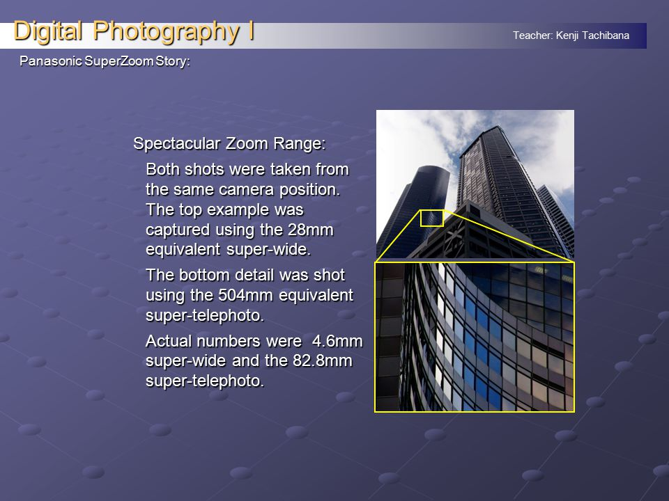 Teacher: Kenji Tachibana Digital Photography I Panasonic SuperZoom Story: Spectacular Zoom Range: Both shots were taken from the same camera position.