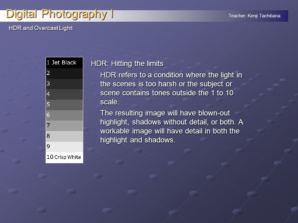 Teacher: Kenji Tachibana Digital Photography I HDR and Overcast Light: HDR: Hitting the limits HDR refers to a condition where the light in the scenes