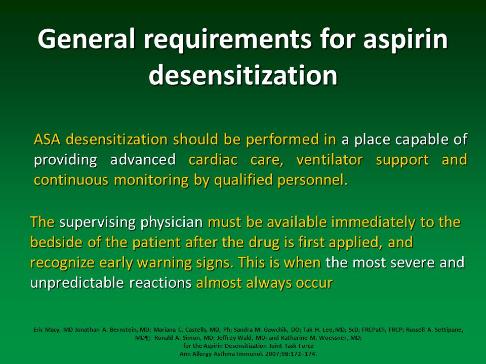 General requirements for aspirin desensitization ASA desensitization should be performed in a place capable of providing advanced cardiac care, ventilator support and continuous monitoring by qualified personnel.