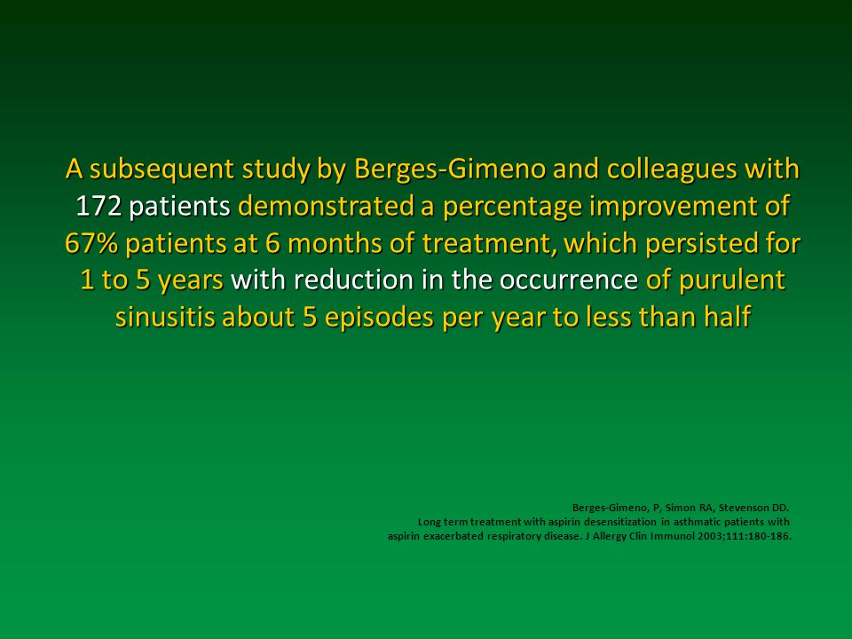 Asubsequent study by Berges-Gimeno and colleagues with 172 patients demonstrated a percentage improvement of 67% patients at 6 months of treatment, which persisted for 1 to 5 years with reduction in the occurrence of purulent sinusitis about 5 episodes per year to less than half A subsequent study by Berges-Gimeno and colleagues with 172 patients demonstrated a percentage improvement of 67% patients at 6 months of treatment, which persisted for 1 to 5 years with reduction in the occurrence of purulent sinusitis about 5 episodes per year to less than half Berges-Gimeno, P, Simon RA, Stevenson DD.