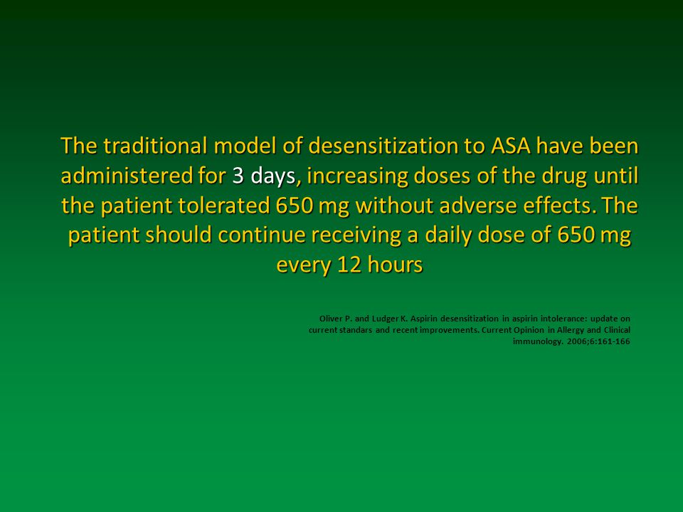 The traditional model of desensitization to ASA have been administered for 3 days, increasing doses of the drug until the patient tolerated 650 mg without adverse effects.