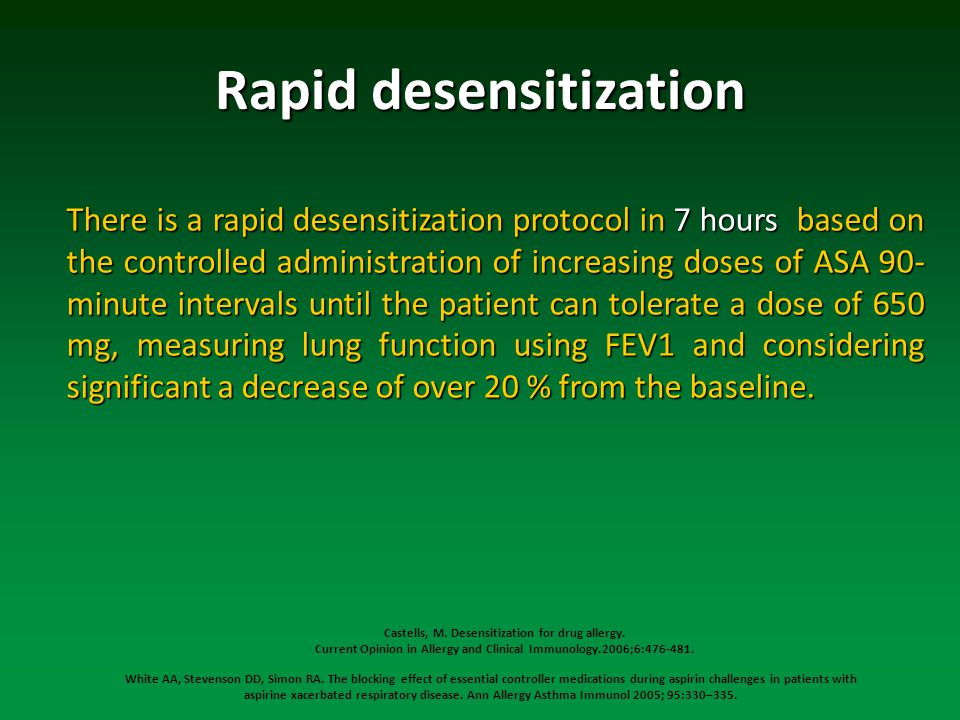 Rapid desensitization There is a rapid desensitization protocol in 7 hours based on the controlled administration of increasing doses of ASA 90- minute intervals until the patient can tolerate a dose of 650 mg, measuring lung function using FEV1 and considering significant a decrease of over 20 % from the baseline.