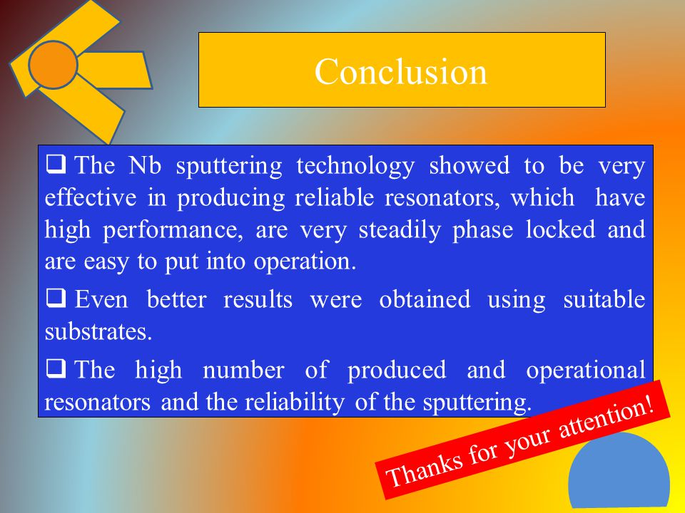 Conclusion  The Nb sputtering technology showed to be very effective in producing reliable resonators, which have high performance, are very steadily phase locked and are easy to put into operation.