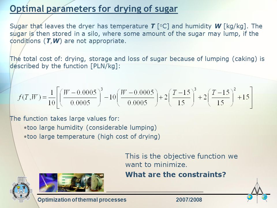 Optimization of thermal processes2007/2008 Optimal parameters for drying of sugar Sugar that leaves the dryer has temperature T [ o C] and humidity W [kg/kg].