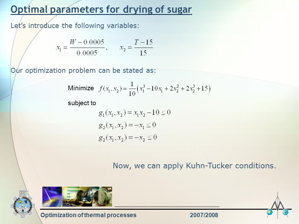 Optimization of thermal processes2007/2008 Optimal parameters for drying of sugar Let's introduce the following variables: Our optimization problem can be stated as: Minimize subject to Now, we can apply Kuhn-Tucker conditions.