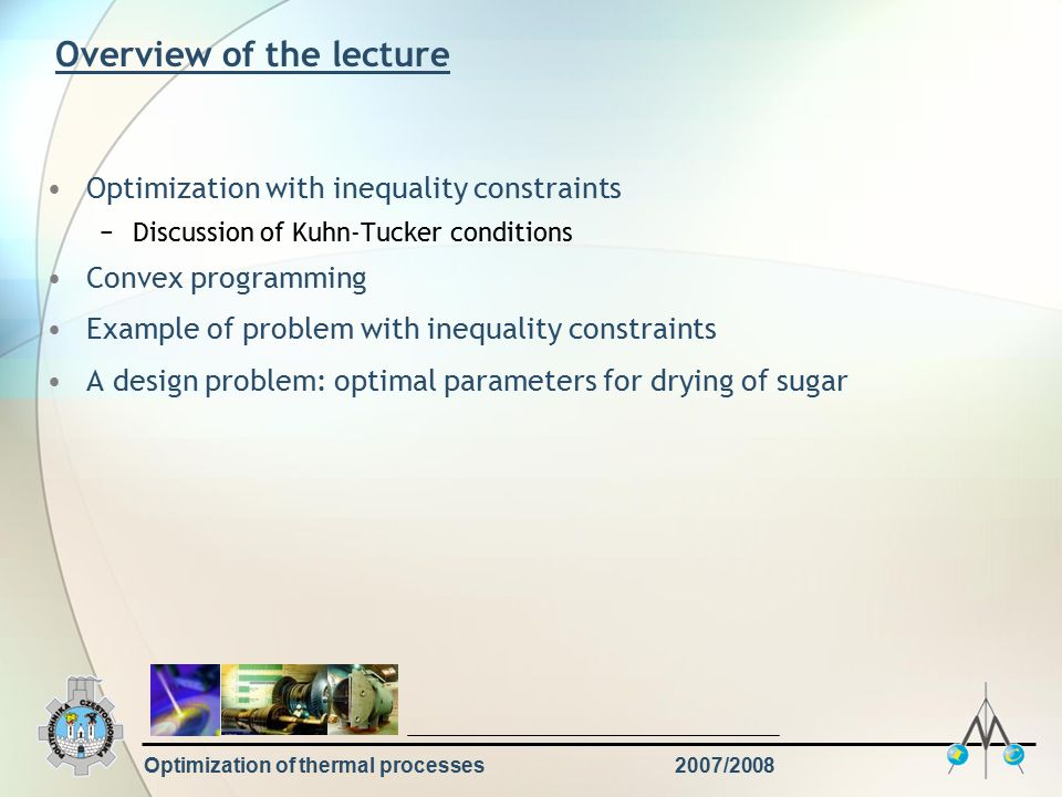Optimization of thermal processes2007/2008 Overview of the lecture Optimization with inequality constraints −Discussion of Kuhn-Tucker conditions Convex programming Example of problem with inequality constraints A design problem: optimal parameters for drying of sugar
