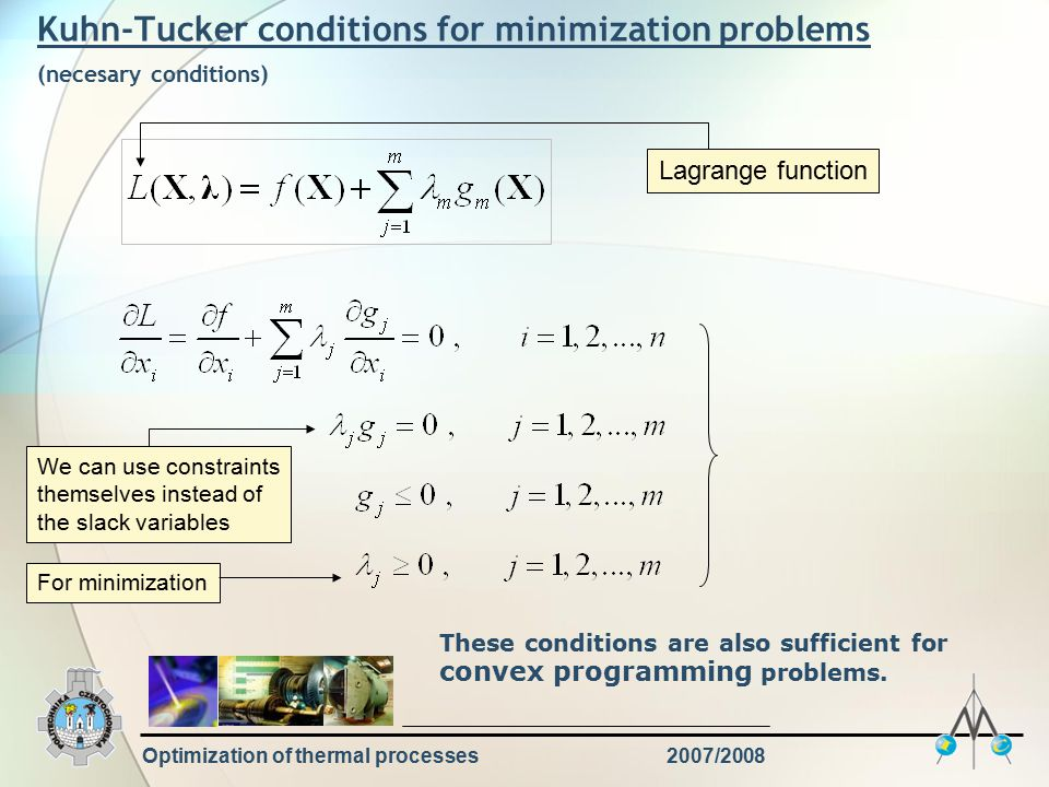 Optimization of thermal processes2007/2008 Kuhn-Tucker conditions for minimization problems (necesary conditions) Lagrange function We can use constraints themselves instead of the slack variables For minimization These conditions are also sufficient for convex programming problems.