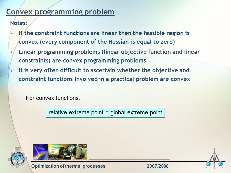 Optimization of thermal processes2007/2008 Convex programming problem Notes: If the constraint functions are linear then the feasible region is convex (every component of the Hessian is equal to zero) Linear programming problems (linear objective function and linear constraints) are convex programming problems It is very often difficult to ascertain whether the objective and constraint functions involved in a practical problem are convex For convex functions: relative extreme point = global extreme point