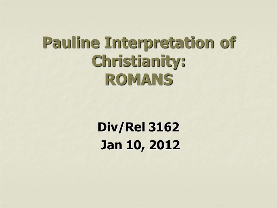 Pauline Interpretation of Christianity: ROMANS Div/Rel 3162 Jan 10, 2012 Jan 10, 2012