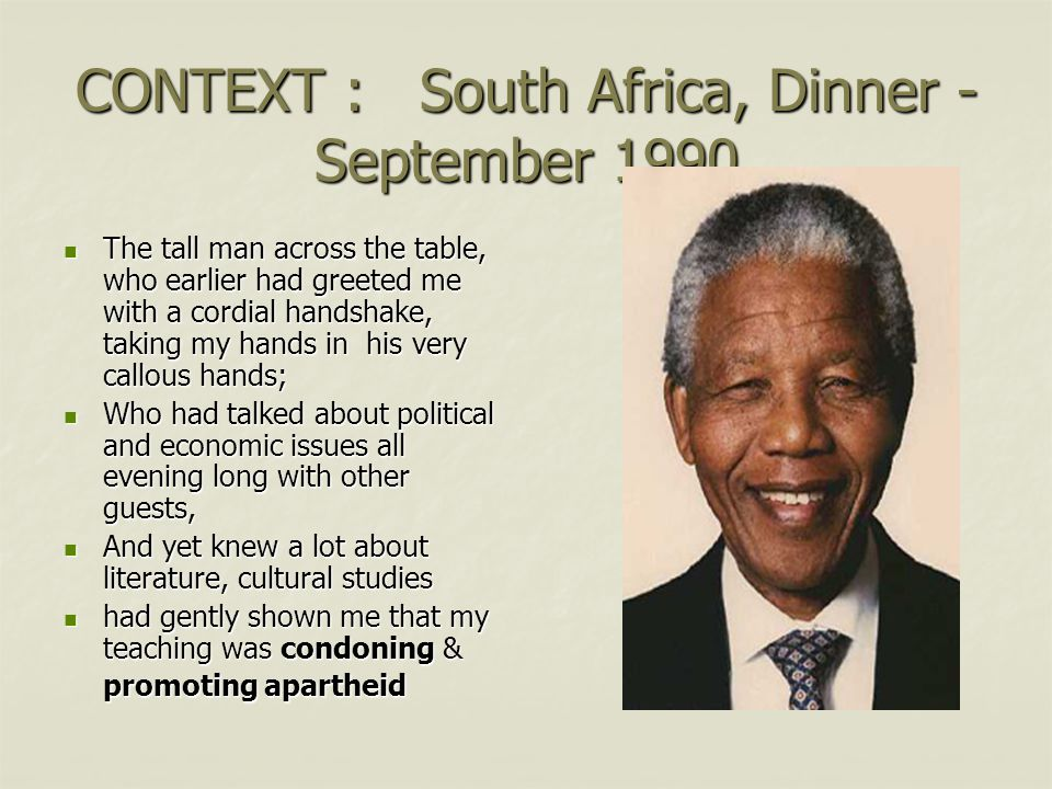CONTEXT : South Africa, Dinner - September 1990 The tall man across the table, who earlier had greeted me with a cordial handshake, taking my hands in his very callous hands; The tall man across the table, who earlier had greeted me with a cordial handshake, taking my hands in his very callous hands; Who had talked about political and economic issues all evening long with other guests, Who had talked about political and economic issues all evening long with other guests, And yet knew a lot about literature, cultural studies And yet knew a lot about literature, cultural studies had gently shown me that my teaching was condoning & promoting apartheid had gently shown me that my teaching was condoning & promoting apartheid