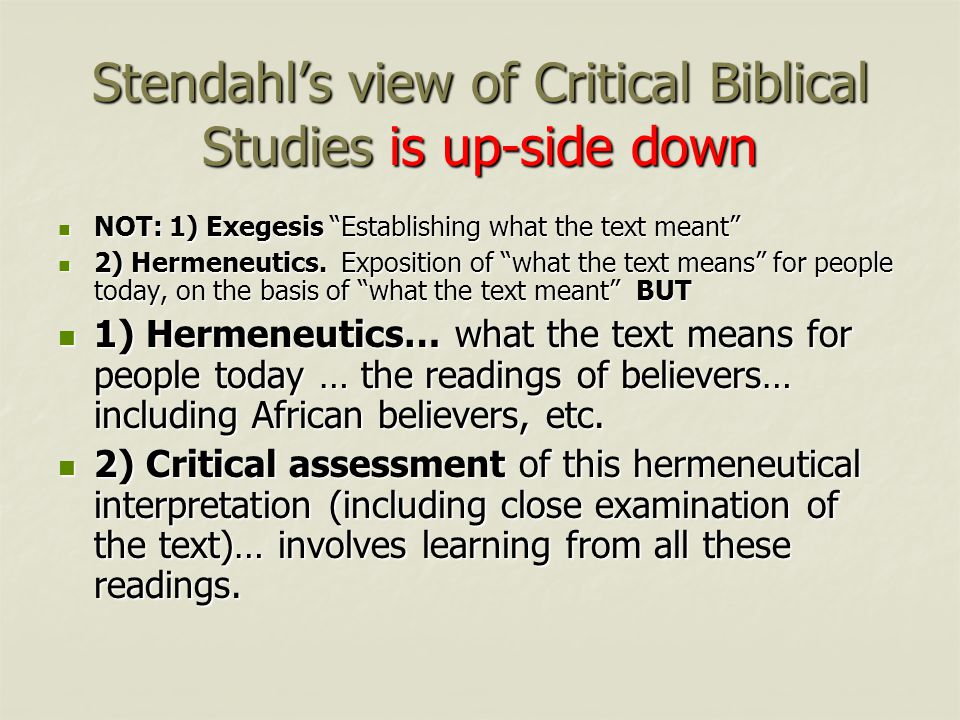 Stendahl's view of Critical Biblical Studies is up-side down NOT: 1) Exegesis Establishing what the text meant NOT: 1) Exegesis Establishing what the text meant 2) Hermeneutics.