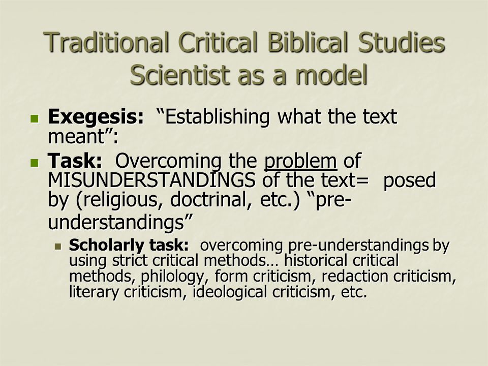 Traditional Critical Biblical Studies Scientist as a model Exegesis: Establishing what the text meant : Exegesis: Establishing what the text meant : Task: Overcoming the problem of MISUNDERSTANDINGS of the text= posed by (religious, doctrinal, etc.) pre- understandings Task: Overcoming the problem of MISUNDERSTANDINGS of the text= posed by (religious, doctrinal, etc.) pre- understandings Scholarly task: overcoming pre-understandings by using strict critical methods… historical critical methods, philology, form criticism, redaction criticism, literary criticism, ideological criticism, etc.