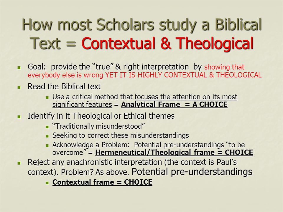 How most Scholars study a Biblical Text = Contextual & Theological Goal: provide the true & right interpretation by showing that everybody else is wrong YET IT IS HIGHLY CONTEXTUAL & THEOLOGICAL Goal: provide the true & right interpretation by showing that everybody else is wrong YET IT IS HIGHLY CONTEXTUAL & THEOLOGICAL Read the Biblical text Read the Biblical text Use a critical method that focuses the attention on its most significant features = Analytical Frame = A CHOICE Use a critical method that focuses the attention on its most significant features = Analytical Frame = A CHOICE Identify in it Theological or Ethical themes Identify in it Theological or Ethical themes Traditionally misunderstood Traditionally misunderstood Seeking to correct these misunderstandings Seeking to correct these misunderstandings Acknowledge a Problem: Potential pre-understandings to be overcome = Hermeneutical/Theological frame = CHOICE Acknowledge a Problem: Potential pre-understandings to be overcome = Hermeneutical/Theological frame = CHOICE Reject any anachronistic interpretation (the context is Paul's context).
