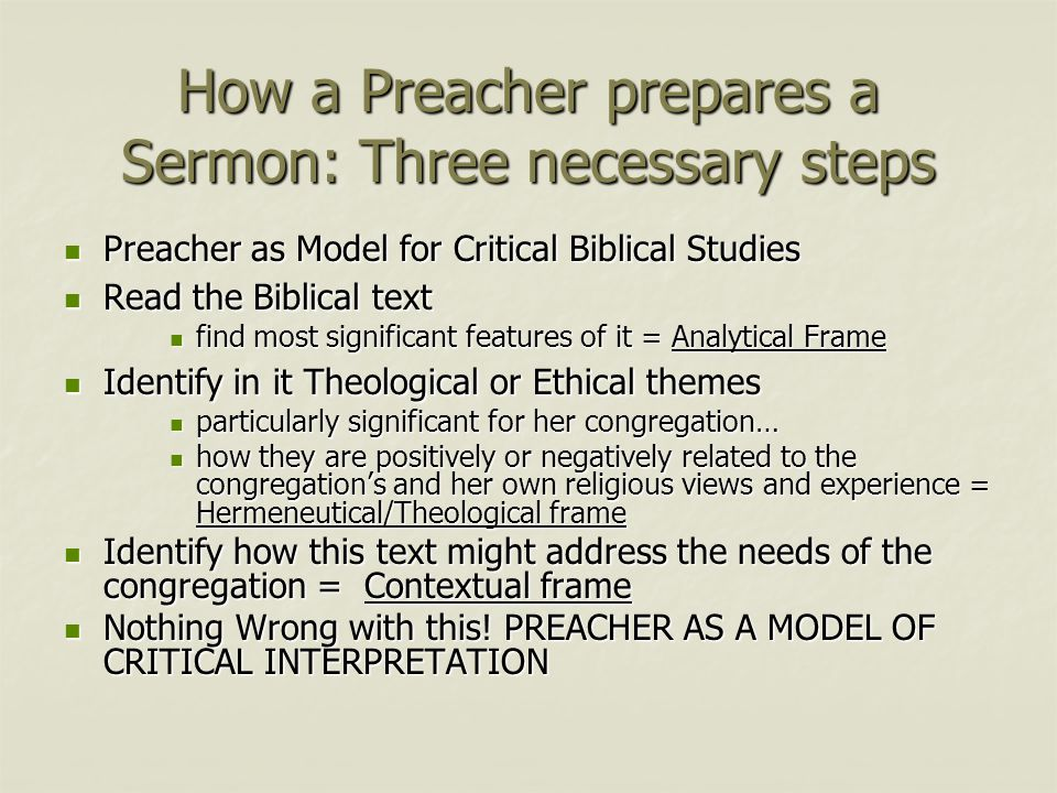 How a Preacher prepares a Sermon: Three necessary steps Preacher as Model for Critical Biblical Studies Preacher as Model for Critical Biblical Studies Read the Biblical text Read the Biblical text find most significant features of it = Analytical Frame find most significant features of it = Analytical Frame Identify in it Theological or Ethical themes Identify in it Theological or Ethical themes particularly significant for her congregation… particularly significant for her congregation… how they are positively or negatively related to the congregation's and her own religious views and experience = Hermeneutical/Theological frame how they are positively or negatively related to the congregation's and her own religious views and experience = Hermeneutical/Theological frame Identify how this text might address the needs of the congregation = Contextual frame Identify how this text might address the needs of the congregation = Contextual frame Nothing Wrong with this.